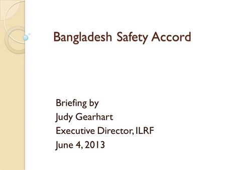 Bangladesh Safety Accord Briefing by Judy Gearhart Executive Director, ILRF June 4, 2013.