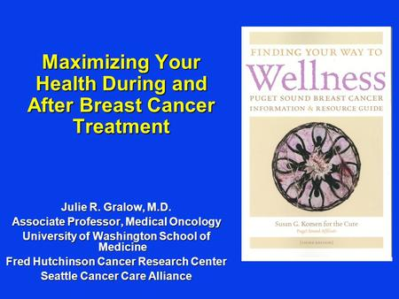 Maximizing Your Health During and After Breast Cancer Treatment Julie R. Gralow, M.D. Associate Professor, Medical Oncology University of Washington School.