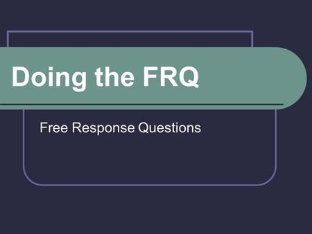 Doing the FRQ Free Response Questions. Types of Essay Questions Document Based Question (DBQ) Based on eight to ten primary sources plus outside knowledge.