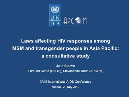 Laws affecting HIV responses among MSM and transgender people in Asia Pacific: a consultative study John Godwin Edmund Settle (UNDP), Shivananda Khan (APCOM)