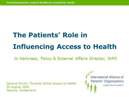 Promoting patient-centred healthcare around the world The Patients' Role in Influencing Access to Health Jo Harkness, Policy & External Affairs Director,