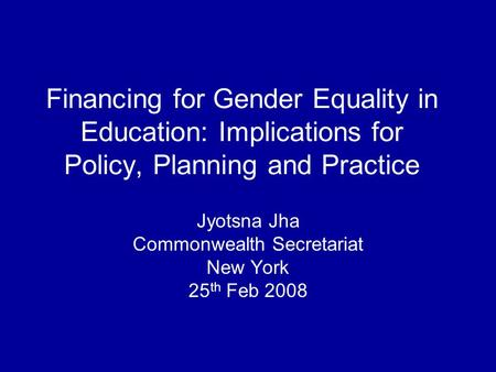 Financing for Gender Equality in Education: Implications for Policy, Planning and Practice Jyotsna Jha Commonwealth Secretariat New York 25 th Feb 2008.