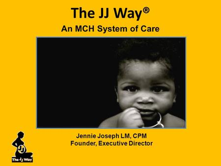 The JJ Way® An MCH System of Care Jennie Joseph LM, CPM Founder, Executive Director.