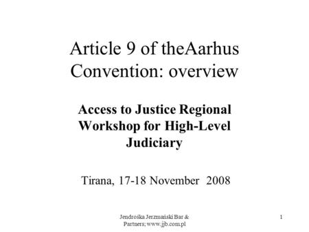 Jendrośka Jerzmański Bar & Partners; www.jjb.com.pl 1 Article 9 of theAarhus Convention: overview Access to Justice Regional Workshop for High-Level Judiciary.