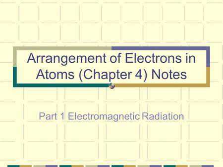 Arrangement of Electrons in Atoms (Chapter 4) Notes Part 1 Electromagnetic Radiation.