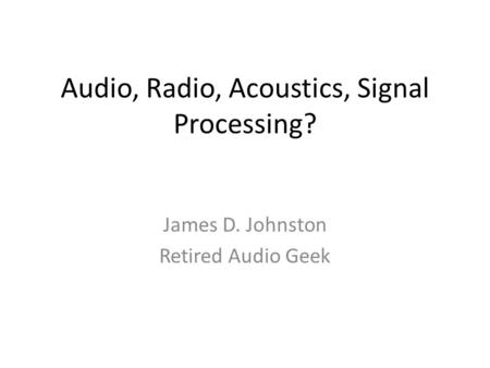 Audio, Radio, Acoustics, Signal Processing? James D. Johnston Retired Audio Geek.
