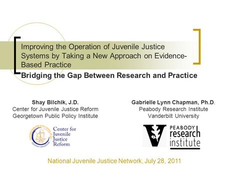 Improving the Operation of Juvenile Justice Systems by Taking a New Approach on Evidence- Based Practice Gabrielle Lynn Chapman, Ph.D. Peabody Research.