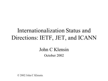 Internationalization Status and Directions: IETF, JET, and ICANN John C Klensin October 2002 © 2002 John C Klensin.