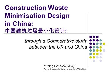 Construction Waste Minimisation Design in China: 中国建筑垃圾最小化设计 : through a Comparative study between the UK and China Yi Ying HAO, Jian Kang School of Architecture,