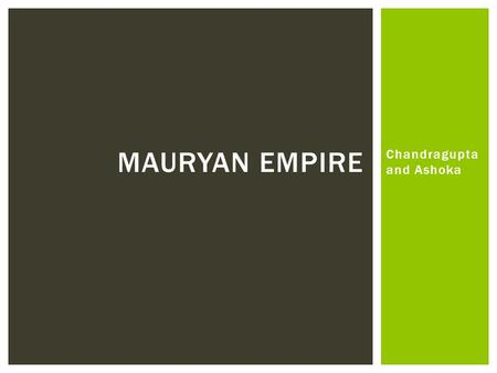 Chandragupta and Ashoka MAURYAN EMPIRE. WHO WAS CHANDRAGUPTA MAURYA? 340 BC—298 BC Unified India into 1 st Hindu-centered empire Ruled India from 322-