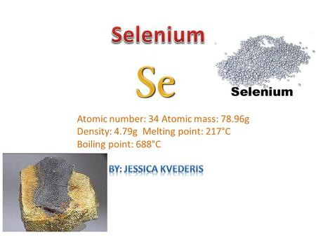Atomic number: 34 Atomic mass: 78.96g Density: 4.79g Melting point: 217°C Boiling point: 688°C.