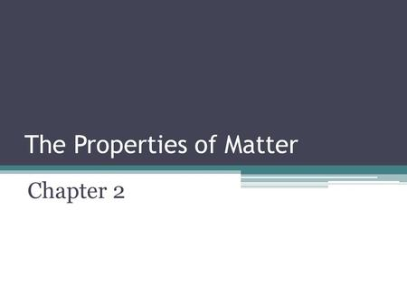 The Properties of Matter Chapter 2. Problem Solving Scientists will often use an object's properties to best help them solve a problem.