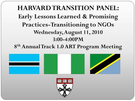 HARVARD TRANSITION PANEL: Early Lessons Learned & Promising Practices-Transitioning to NGOs Wednesday, August 11, 2010 3:00-4:00PM 8 th Annual Track 1.0.