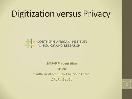 Digitization versus Privacy SAIPAR Presentation to the Southern African Chief Justices' Forum 2 August 2013 1.