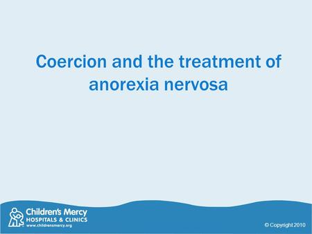 Coercion and the treatment of anorexia nervosa © Copyright 2010.