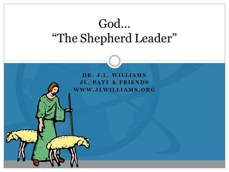 "DR. J.L. WILLIAMS JL, PATT & FRIENDS WWW.JLWILLIAMS.ORG God… ""The Shepherd Leader"""