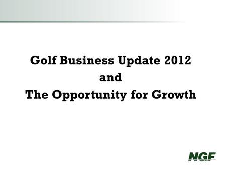 Golf Business Update 2012 and The Opportunity for Growth.