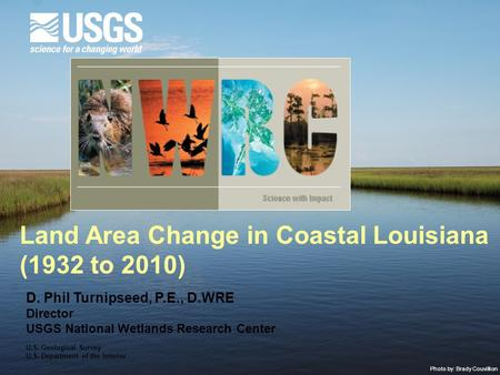 Photo by: Brady Couvillion Land Area Change in Coastal Louisiana (1932 to 2010) D. Phil Turnipseed, P.E., D.WRE Director USGS National Wetlands Research.