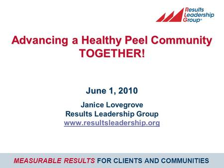 MEASURABLE RESULTS FOR CLIENTS AND COMMUNITIES Advancing a Healthy Peel Community TOGETHER! June 1, 2010 Janice Lovegrove Results Leadership Group www.resultsleadership.org.