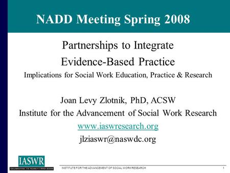 INSTITUTE FOR THE ADVANCEMENT OF SOCIAL WORK RESEARCH 1 NADD Meeting Spring 2008 Partnerships to Integrate Evidence-Based Practice Implications for Social.