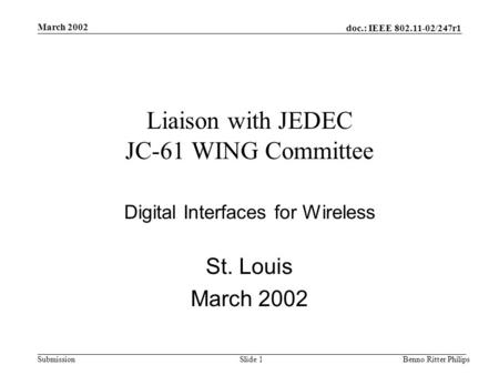 Doc.: IEEE 802.11-02/247r1 Submission March 2002 Benno Ritter PhilipsSlide 1 Liaison with JEDEC JC-61 WING Committee Digital Interfaces for Wireless St.