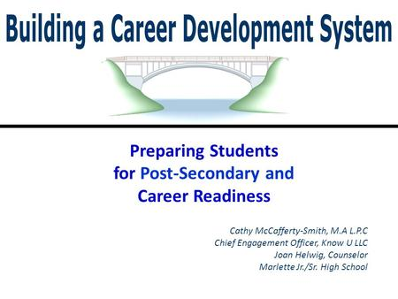 Cathy McCafferty-Smith, M.A L.P.C Chief Engagement Officer, Know U LLC Joan Helwig, Counselor Marlette Jr./Sr. High School Preparing Students for Post-Secondary.
