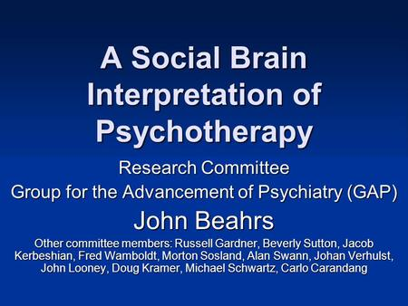 A Social Brain Interpretation of Psychotherapy Research Committee Group for the Advancement of Psychiatry (GAP) John Beahrs Other committee members: Russell.