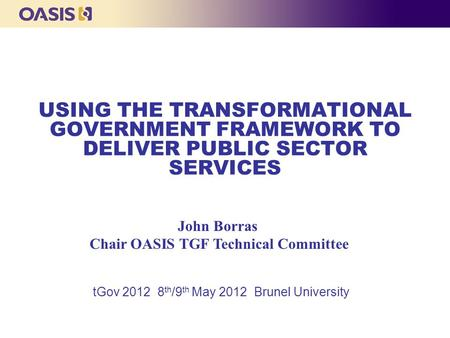 USING THE TRANSFORMATIONAL GOVERNMENT FRAMEWORK TO DELIVER PUBLIC SECTOR SERVICES tGov 2012 8 th /9 th May 2012 Brunel University John Borras Chair OASIS.