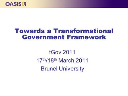 Towards a Transformational Government Framework tGov 2011 17 th /18 th March 2011 Brunel University.