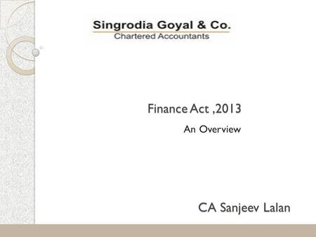 Finance Act,2013 An Overview 1 CA Sanjeev Lalan. 2 Tax Rates Individual, HUF, AOP, BOI:-  No Change in threshold-limits or slabs  Surcharge to be levied.