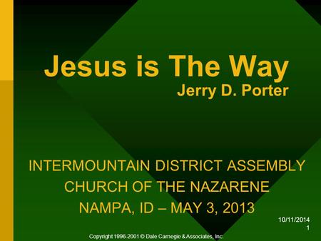 10/11/2014 1 Jesus is The Way Jerry D. Porter INTERMOUNTAIN DISTRICT ASSEMBLY CHURCH OF THE NAZARENE NAMPA, ID – MAY 3, 2013 Copyright 1996-2001 © Dale.