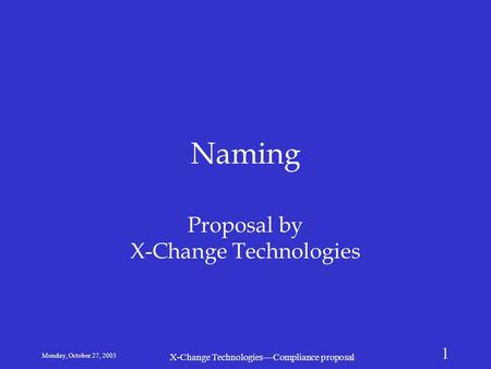 Monday, October 27, 2003 X-Change Technologies—Compliance proposal 1 Naming Proposal by X-Change Technologies.