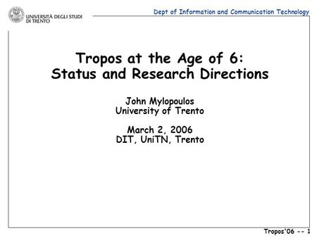 Dept of Information and Communication Technology Tropos'06 -- 1 Tropos at the Age of 6: Status and Research Directions John Mylopoulos University of Trento.