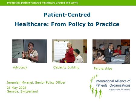 Promoting patient-centred healthcare around the world Patient-Centred Healthcare: From Policy to Practice Jeremiah Mwangi, Senior Policy Officer 26 May.