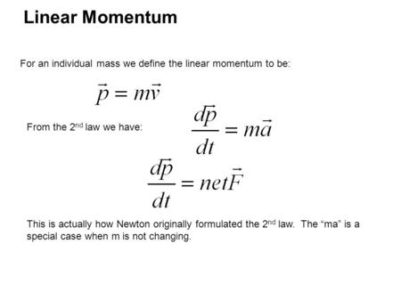 Linear Momentum For an individual mass we define the linear momentum to be: From the 2 nd law we have: This is actually how Newton originally formulated.