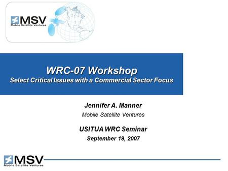 WRC-07 Workshop Select Critical Issues with a Commercial Sector Focus Jennifer A. Manner Mobile Satellite Ventures USITUA WRC Seminar September 19, 2007.