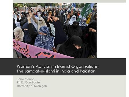 Women's Activism in Islamist Organizations: The Jamaat-e-Islami in India and Pakistan Jane Menon Ph.D. Candidate University of Michigan.