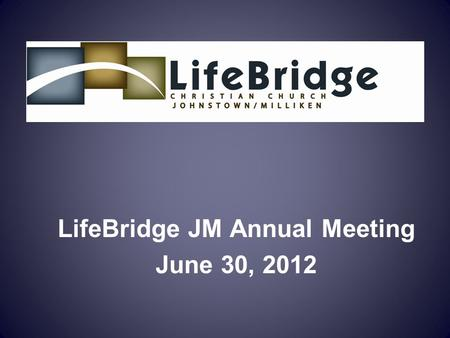 LifeBridge JM Annual Meeting June 30, 2012. Mission: To lead people in a growing relationship with Jesus Christ Vision: To become a family of Christ followers.