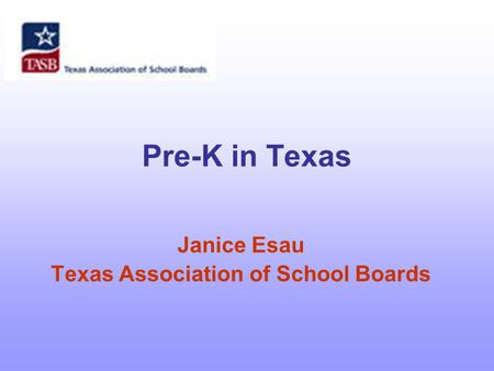 Pre-K in Texas Janice Esau Texas Association of School Boards.