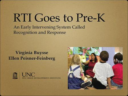 RTI Goes to Pre-K Virginia Buysse Ellen Peisner-Feinberg Virginia Buysse Ellen Peisner-Feinberg An Early Intervening System Called Recognition and Response.