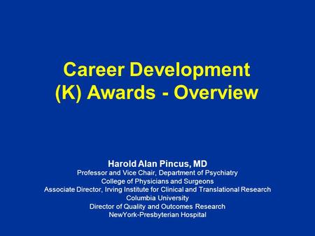 Career Development (K) Awards - Overview Harold Alan Pincus, MD Professor and Vice Chair, Department of Psychiatry College of Physicians and Surgeons Associate.