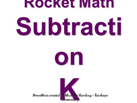 Rocket Math Subtracti on K PowerPoint created by Michelle Harding – Fairhope Elementary.