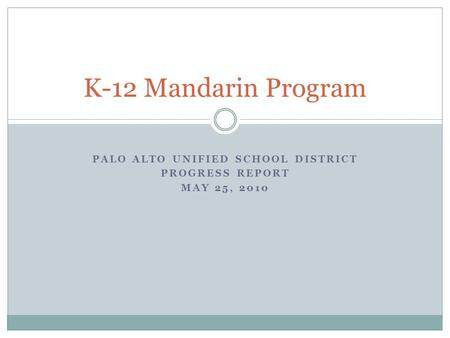 PALO ALTO UNIFIED SCHOOL DISTRICT PROGRESS REPORT MAY 25, 2010 K-12 Mandarin Program.