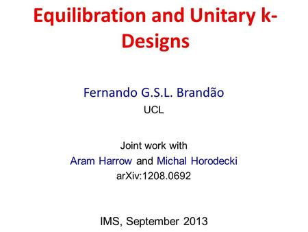 Equilibration and Unitary k- Designs Fernando G.S.L. Brandão UCL Joint work with Aram Harrow and Michal Horodecki arXiv:1208.0692 IMS, September 2013.