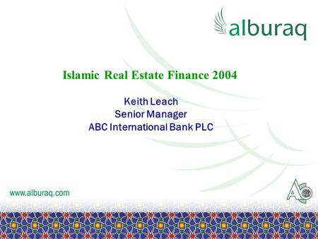 Islamic Real Estate Finance 2004 Keith Leach Senior Manager ABC International Bank PLC.