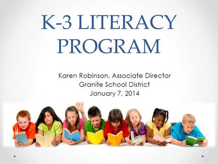 K-3 LITERACY PROGRAM Karen Robinson, Associate Director Granite School District January 7, 2014.
