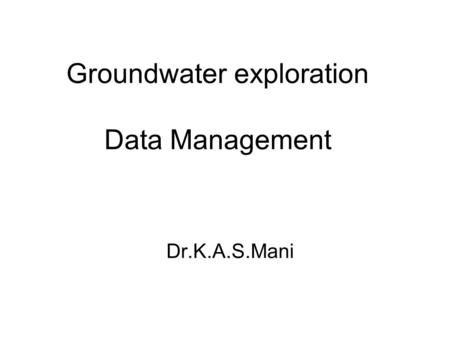 Groundwater exploration Data Management Dr.K.A.S.Mani.