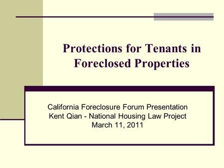 Protections for Tenants in Foreclosed Properties California Foreclosure Forum Presentation Kent Qian - National Housing Law Project March 11, 2011.