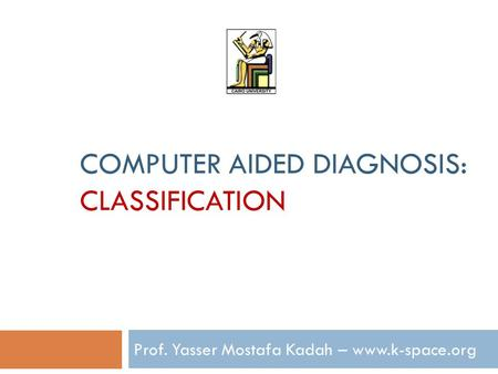 COMPUTER AIDED DIAGNOSIS: CLASSIFICATION Prof. Yasser Mostafa Kadah – www.k-space.org.