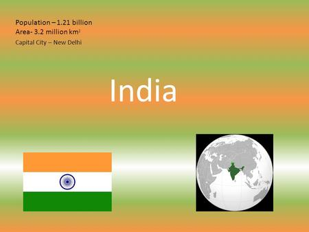 India Population – 1.21 billion Area- 3.2 million km 2 Capital City – New Delhi.